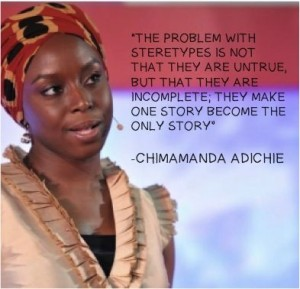 """The problem with stereotypes is not that they are untrue, but that they are incomplete; they make one story become the only story"""""""
